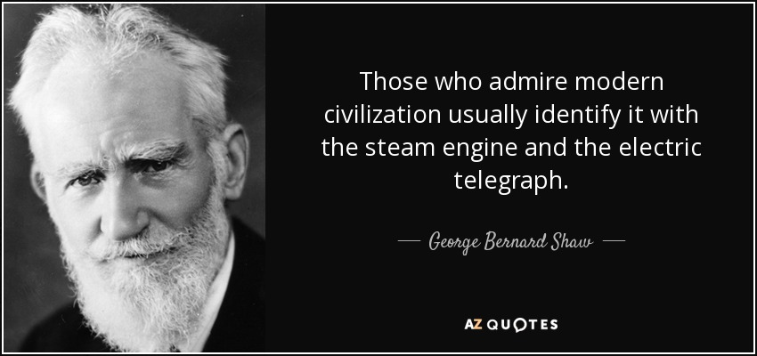 Those who admire modern civilization usually identify it with the steam engine and the electric telegraph. - George Bernard Shaw