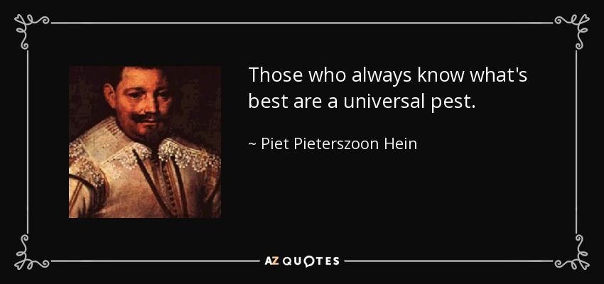 Those who always know what's best are a universal pest. - Piet Pieterszoon Hein