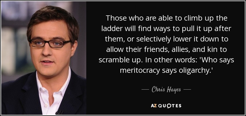 Those who are able to climb up the ladder will find ways to pull it up after them, or selectively lower it down to allow their friends, allies, and kin to scramble up. In other words: 'Who says meritocracy says oligarchy.' - Chris Hayes