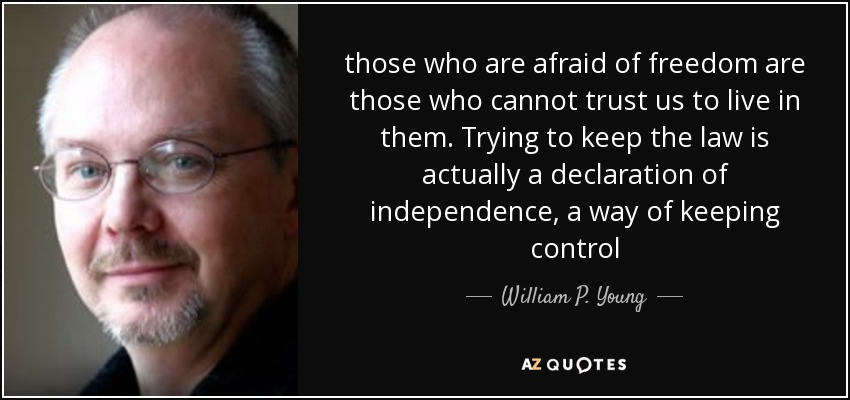 those who are afraid of freedom are those who cannot trust us to live in them. Trying to keep the law is actually a declaration of independence, a way of keeping control - William P. Young