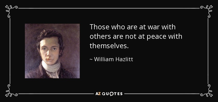 Those who are at war with others are not at peace with themselves. - William Hazlitt