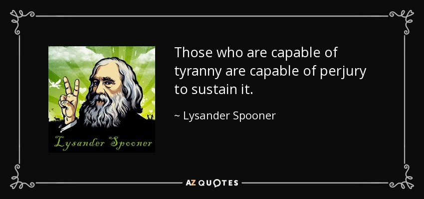 Those who are capable of tyranny are capable of perjury to sustain it. - Lysander Spooner