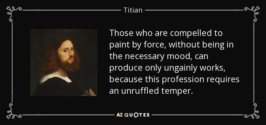 Those who are compelled to paint by force, without being in the necessary mood, can produce only ungainly works, because this profession requires an unruffled temper. - Titian