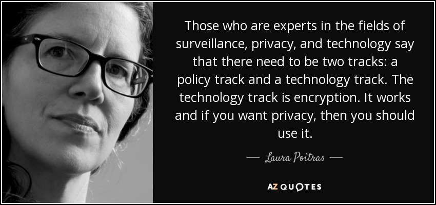 Those who are experts in the fields of surveillance, privacy, and technology say that there need to be two tracks: a policy track and a technology track. The technology track is encryption. It works and if you want privacy, then you should use it. - Laura Poitras