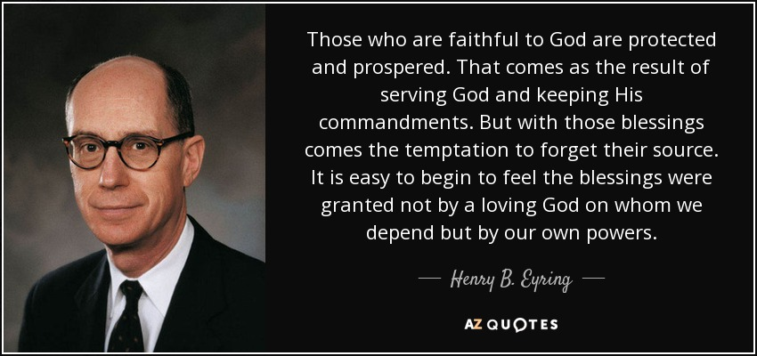 Those who are faithful to God are protected and prospered. That comes as the result of serving God and keeping His commandments. But with those blessings comes the temptation to forget their source. It is easy to begin to feel the blessings were granted not by a loving God on whom we depend but by our own powers. - Henry B. Eyring