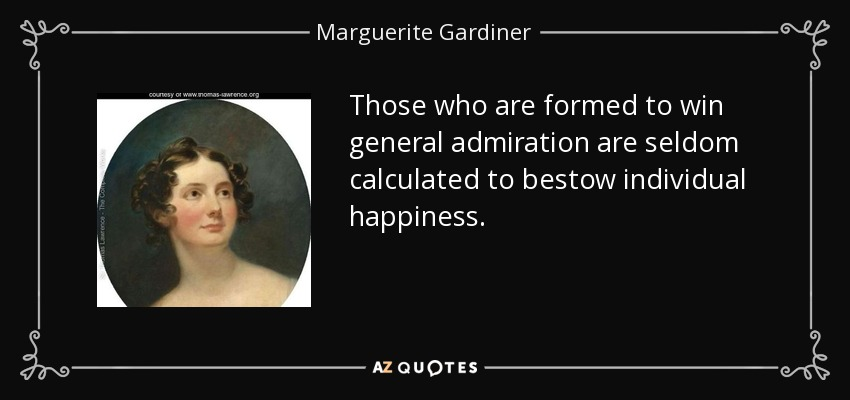 Those who are formed to win general admiration are seldom calculated to bestow individual happiness. - Marguerite Gardiner, Countess of Blessington