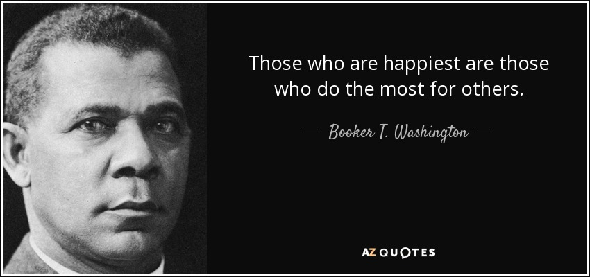 Those who are happiest are those who do the most for others. - Booker T. Washington