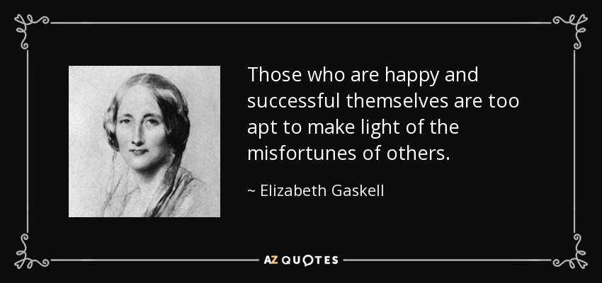 Those who are happy and successful themselves are too apt to make light of the misfortunes of others. - Elizabeth Gaskell