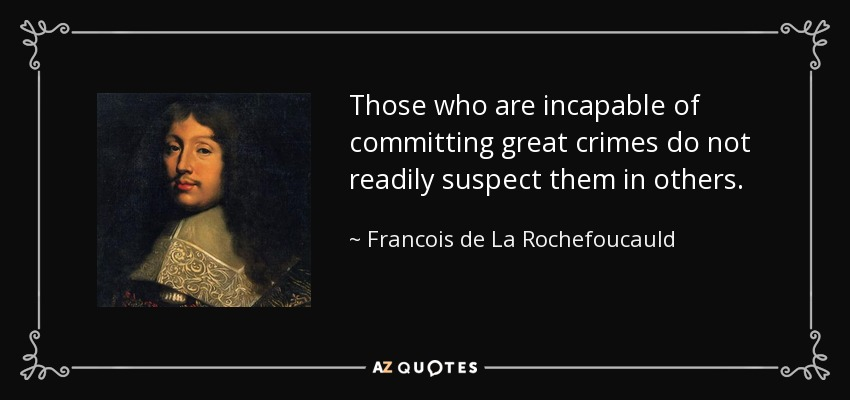 Those who are incapable of committing great crimes do not readily suspect them in others. - Francois de La Rochefoucauld