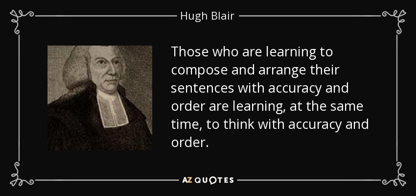 Those who are learning to compose and arrange their sentences with accuracy and order are learning, at the same time, to think with accuracy and order. - Hugh Blair