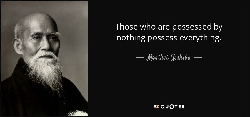 Those who are possessed by nothing possess everything. - Morihei Ueshiba