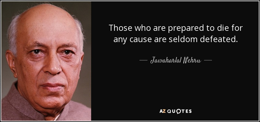 Those who are prepared to die for any cause are seldom defeated. - Jawaharlal Nehru