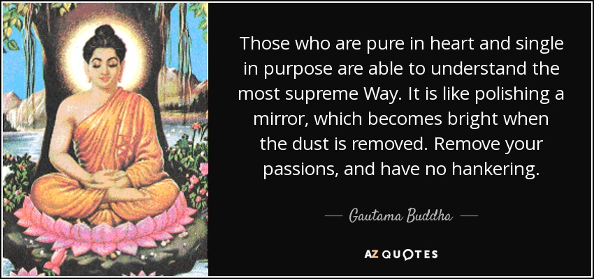 Those who are pure in heart and single in purpose are able to understand the most supreme Way. It is like polishing a mirror, which becomes bright when the dust is removed. Remove your passions, and have no hankering. - Gautama Buddha