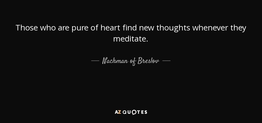Those who are pure of heart find new thoughts whenever they meditate. - Nachman of Breslov