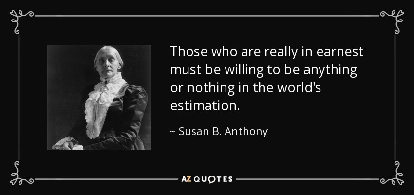 Those who are really in earnest must be willing to be anything or nothing in the world's estimation. - Susan B. Anthony