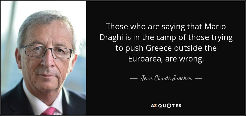 Those who are saying that Mario Draghi is in the camp of those trying to push Greece outside the Euroarea, are wrong. - Jean-Claude Juncker