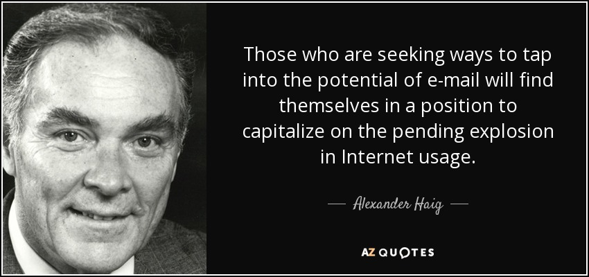 Those who are seeking ways to tap into the potential of e-mail will find themselves in a position to capitalize on the pending explosion in Internet usage. - Alexander Haig