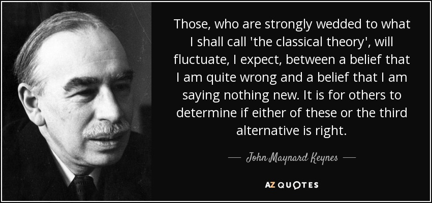 Those, who are strongly wedded to what I shall call 'the classical theory', will fluctuate, I expect, between a belief that I am quite wrong and a belief that I am saying nothing new. It is for others to determine if either of these or the third alternative is right. - John Maynard Keynes