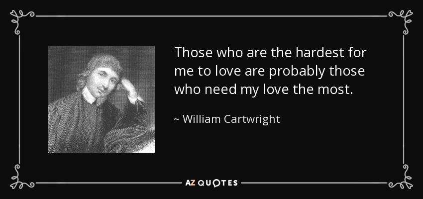 Those who are the hardest for me to love are probably those who need my love the most. - William Cartwright