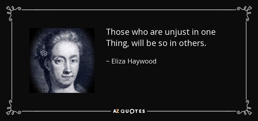 Those who are unjust in one Thing, will be so in others. - Eliza Haywood