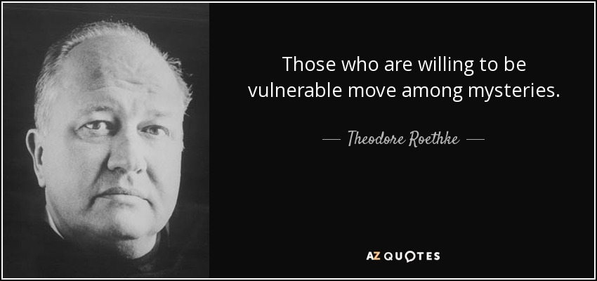 Those who are willing to be vulnerable move among mysteries. - Theodore Roethke