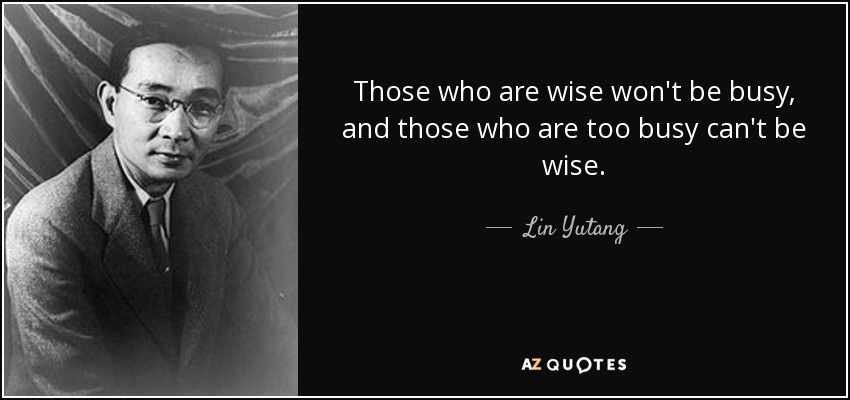 Those who are wise won't be busy, and those who are too busy can't be wise. - Lin Yutang