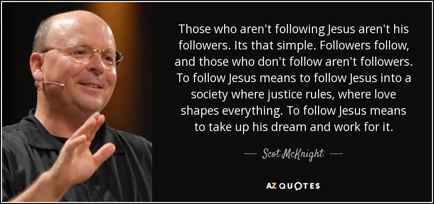 Those who aren't following Jesus aren't his followers. Its that simple. Followers follow, and those who don't follow aren't followers. To follow Jesus means to follow Jesus into a society where justice rules, where love shapes everything. To follow Jesus means to take up his dream and work for it. - Scot McKnight