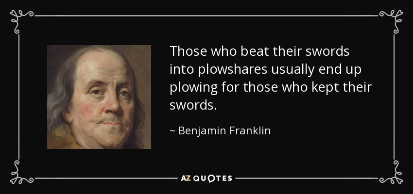 Those who beat their swords into plowshares usually end up plowing for those who kept their swords. - Benjamin Franklin