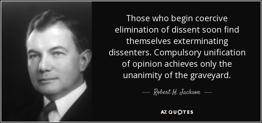 Those who begin coercive elimination of dissent soon find themselves exterminating dissenters. Compulsory unification of opinion achieves only the unanimity of the graveyard. - Robert H. Jackson