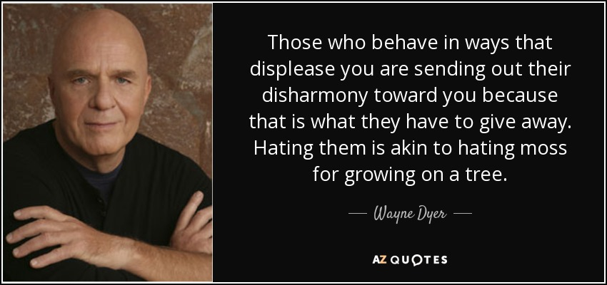 Those who behave in ways that displease you are sending out their disharmony toward you because that is what they have to give away. Hating them is akin to hating moss for growing on a tree. - Wayne Dyer