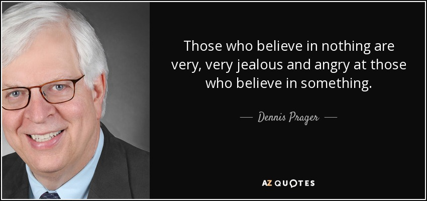 Those who believe in nothing are very, very jealous and angry at those who believe in something. - Dennis Prager