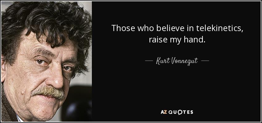 Those who believe in telekinetics, raise my hand. - Kurt Vonnegut
