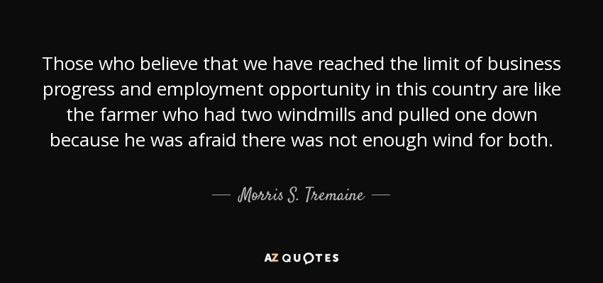 Those who believe that we have reached the limit of business progress and employment opportunity in this country are like the farmer who had two windmills and pulled one down because he was afraid there was not enough wind for both. - Morris S. Tremaine
