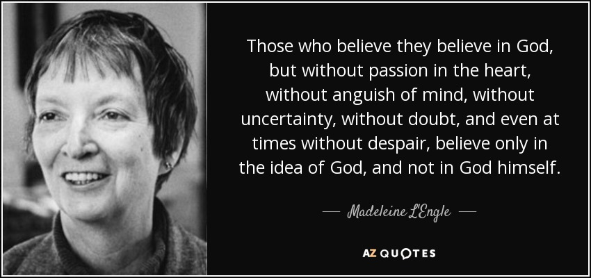 Those who believe they believe in God, but without passion in the heart, without anguish of mind, without uncertainty, without doubt, and even at times without despair, believe only in the idea of God, and not in God himself. - Madeleine L'Engle