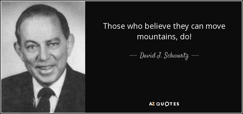 Those who believe they can move mountains, do! - David J. Schwartz
