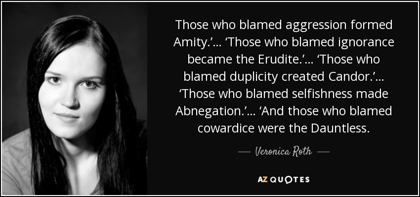 Those who blamed aggression formed Amity.'… 'Those who blamed ignorance became the Erudite.'… 'Those who blamed duplicity created Candor.'… 'Those who blamed selfishness made Abnegation.'… 'And those who blamed cowardice were the Dauntless. - Veronica Roth