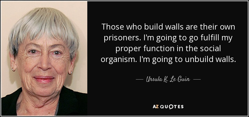 Those who build walls are their own prisoners. I'm going to go fulfill my proper function in the social organism. I'm going to unbuild walls. - Ursula K. Le Guin