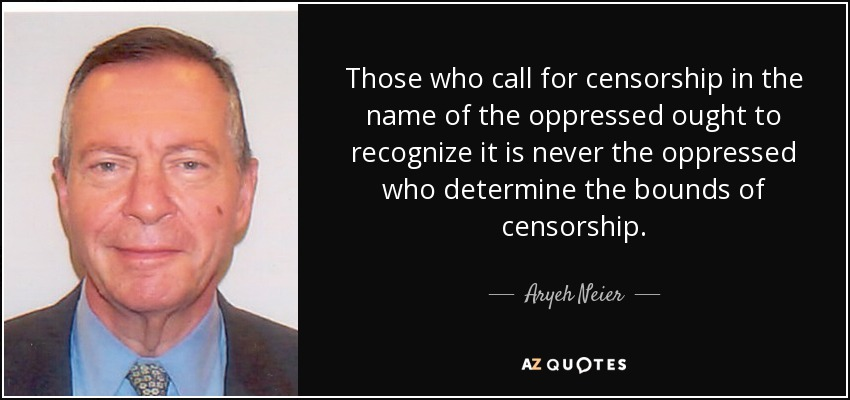 Those who call for censorship in the name of the oppressed ought to recognize it is never the oppressed who determine the bounds of censorship. - Aryeh Neier