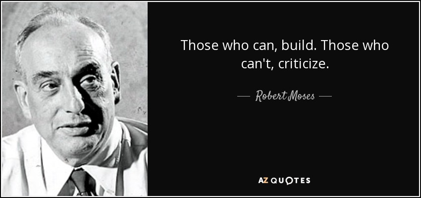 Those who can, build. Those who can't, criticize. - Robert Moses