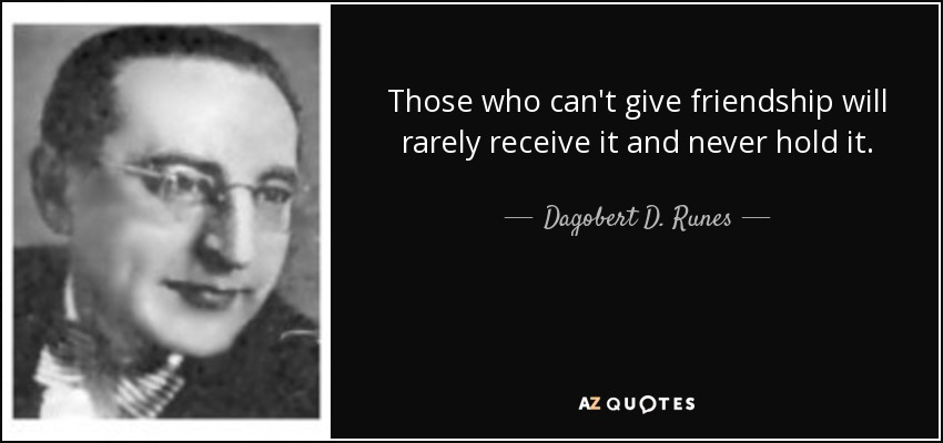 Those who can't give friendship will rarely receive it and never hold it. - Dagobert D. Runes