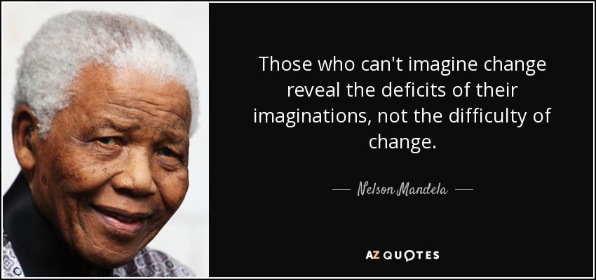 Those who can't imagine change reveal the deficits of their imaginations, not the difficulty of change. - Nelson Mandela