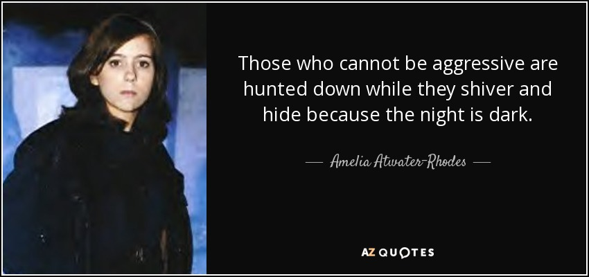 Those who cannot be aggressive are hunted down while they shiver and hide because the night is dark. - Amelia Atwater-Rhodes