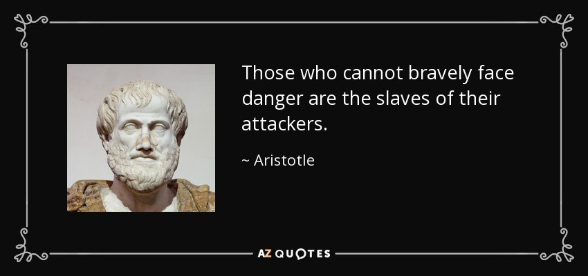 Those who cannot bravely face danger are the slaves of their attackers. - Aristotle