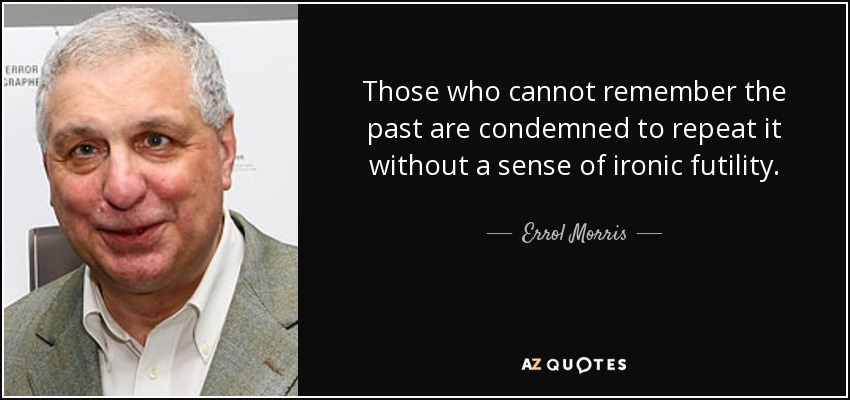 Those who cannot remember the past are condemned to repeat it without a sense of ironic futility. - Errol Morris