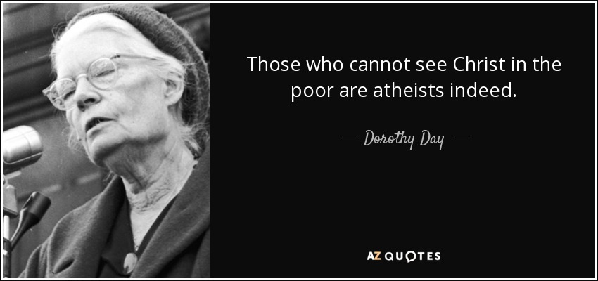 Those who cannot see Christ in the poor are atheists indeed. - Dorothy Day