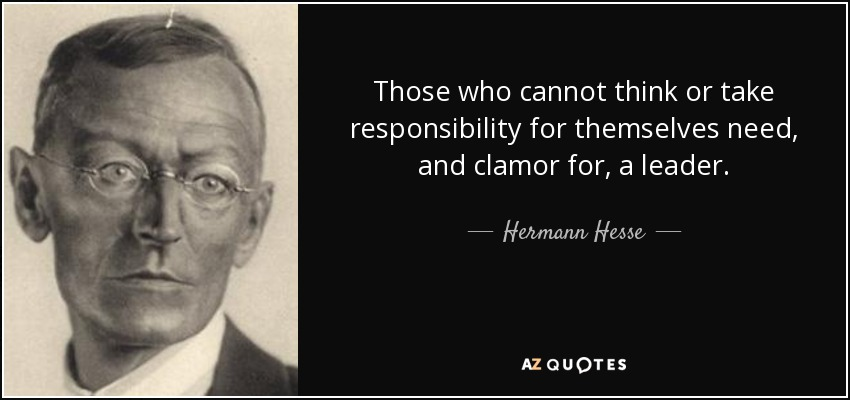Those who cannot think or take responsibility for themselves need, and clamor for, a leader. - Hermann Hesse