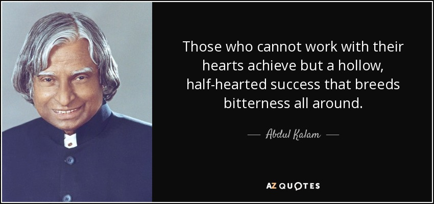 Those who cannot work with their hearts achieve but a hollow, half-hearted success that breeds bitterness all around. - Abdul Kalam