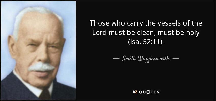 Those who carry the vessels of the Lord must be clean, must be holy (Isa. 52:11). - Smith Wigglesworth