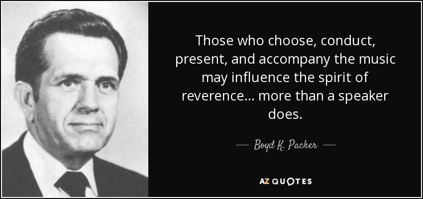 Those who choose, conduct, present, and accompany the music may influence the spirit of reverence ... more than a speaker does. - Boyd K. Packer
