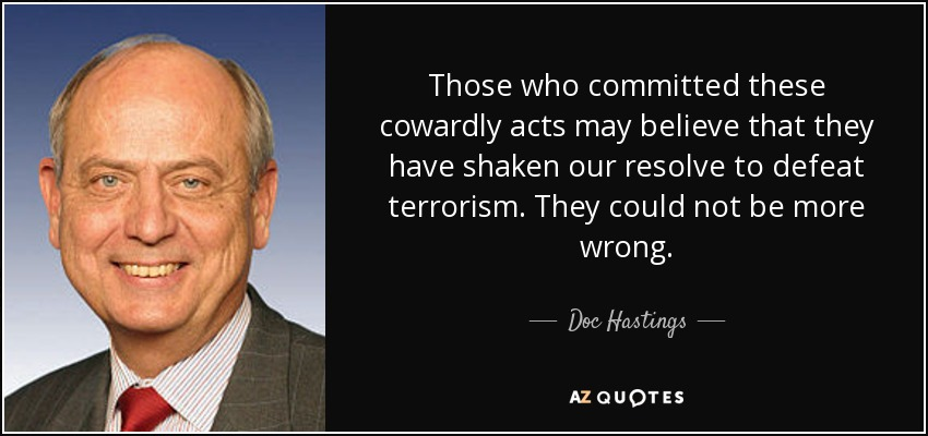 Those who committed these cowardly acts may believe that they have shaken our resolve to defeat terrorism. They could not be more wrong. - Doc Hastings